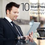 10 Benefits of Using WordPress to Power Your Company's Website
